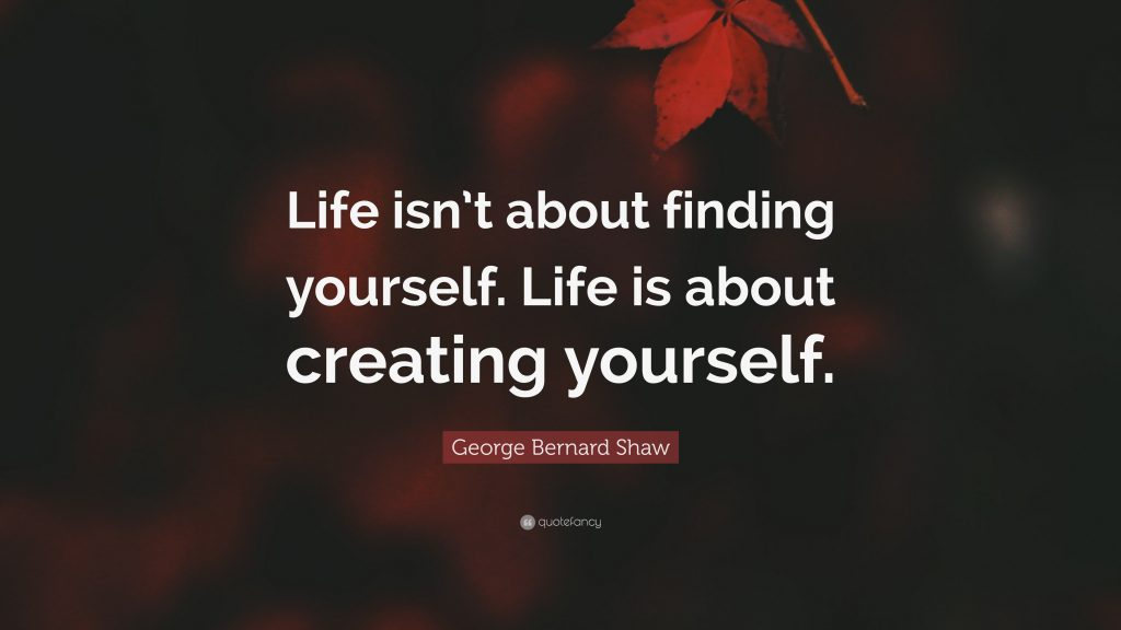 Life isn't about finding yourself. Life is about creating yourself. George Bernard Shaw